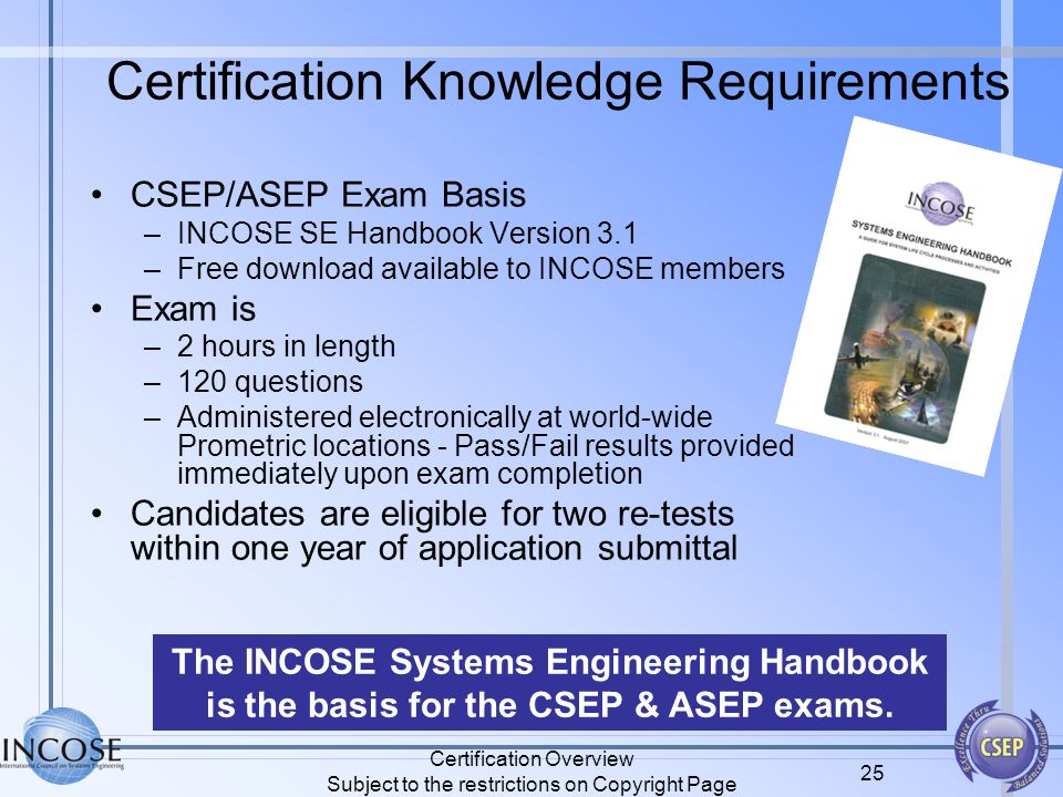 Certification Overview Subject to the restrictions on Copyright Page 25 Certification Knowledge Requirements CSEP/ASEP Exam Basis –INCOSE SE Handbook