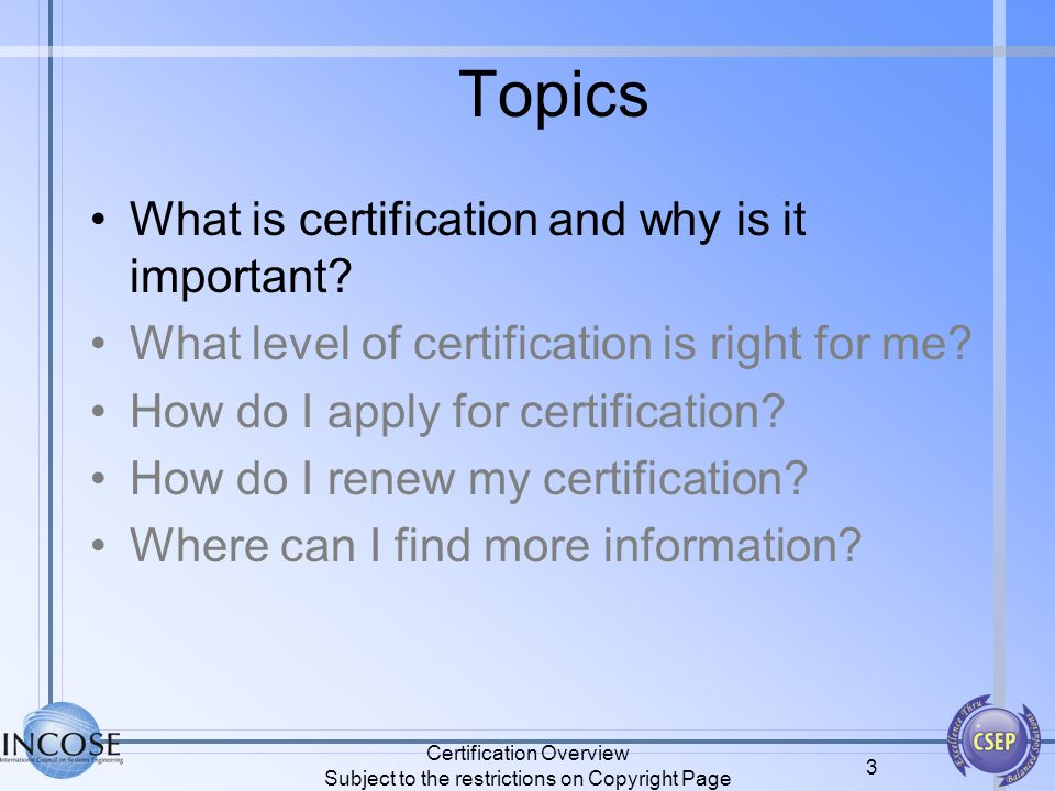 Certification Overview Subject to the restrictions on Copyright Page 3 Topics What is certification and why is it important? What level of certificati
