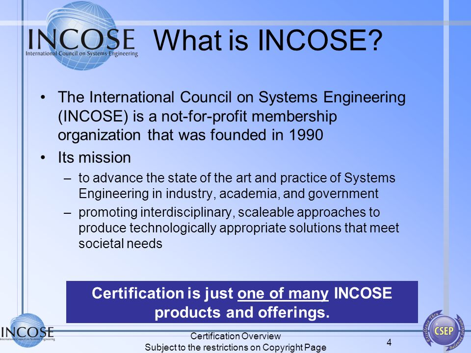 What is INCOSE? The International Council on Systems Engineering (INCOSE) is a not-for-profit membership organization that was founded in 1990 Its mis