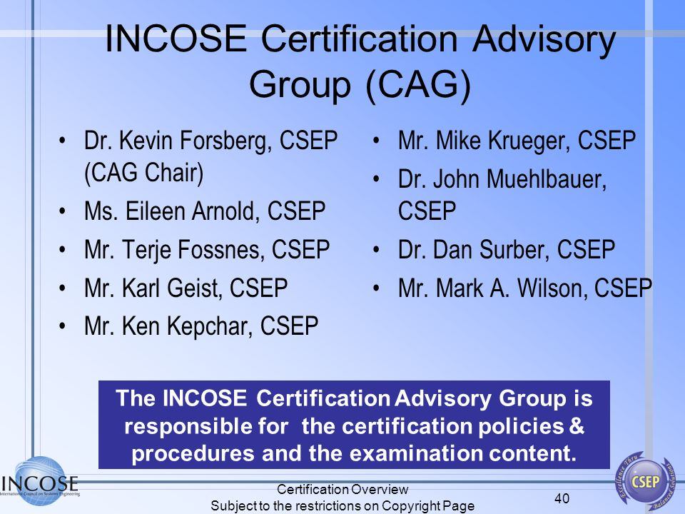 Certification Overview Subject to the restrictions on Copyright Page 40 INCOSE Certification Advisory Group (CAG) Dr. Kevin Forsberg, CSEP (CAG Chair)