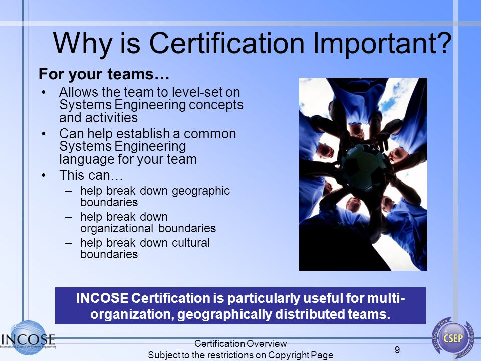 Certification Overview Subject to the restrictions on Copyright Page 9 Why is Certification Important? Allows the team to level-set on Systems Enginee