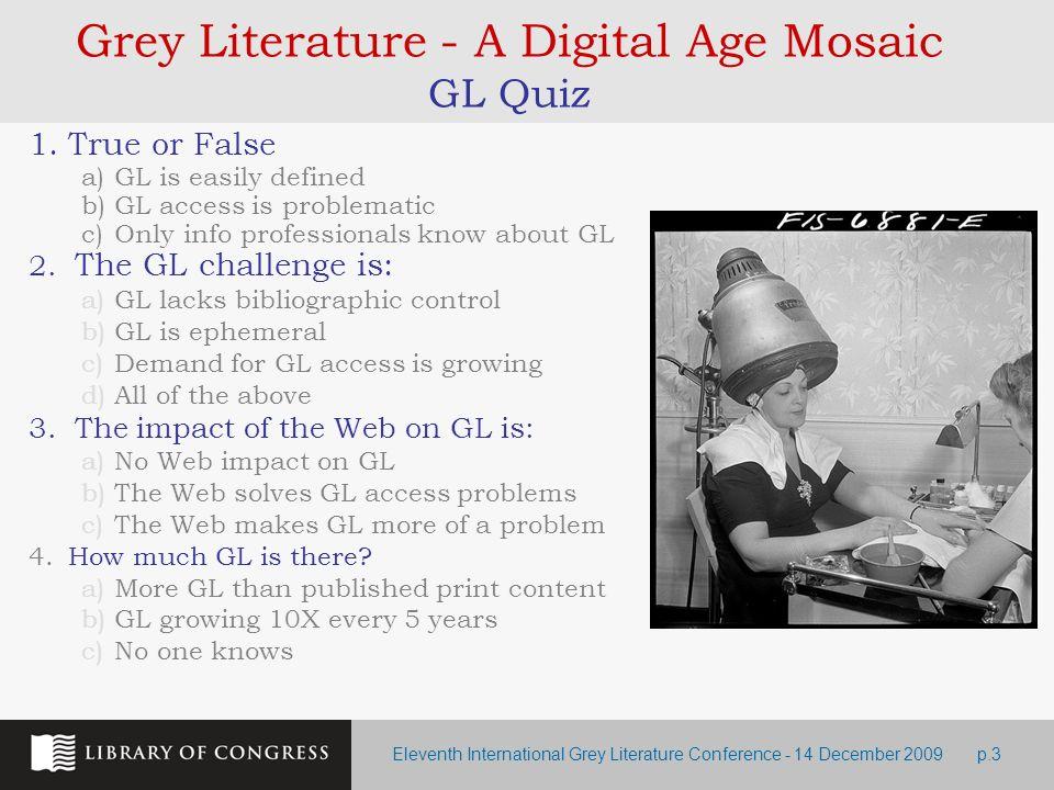 Eleventh International Grey Literature Conference - 14 December 2009p.3 Grey Literature - A Digital Age Mosaic GL Quiz 1.True or False a)GL is easily