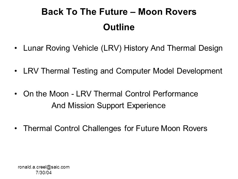 ronald.a.creel@saic.com 7/30/04 Back To The Future – Moon Rovers Outline Lunar Roving Vehicle (LRV) History And Thermal Design LRV Thermal Testing and Computer Model Development On the Moon - LRV Thermal Control Performance And Mission Support Experience Thermal Control Challenges for Future Moon Rovers
