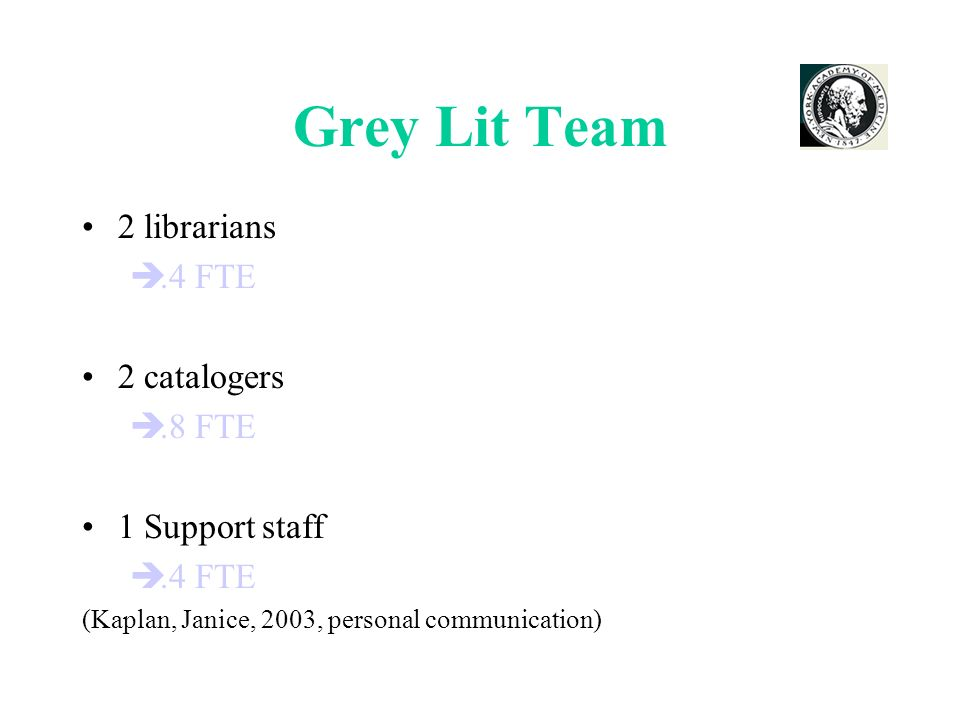 Grey Lit Team 2 librarians.4 FTE 2 catalogers.8 FTE 1 Support staff.4 FTE (Kaplan, Janice, 2003, personal communication)