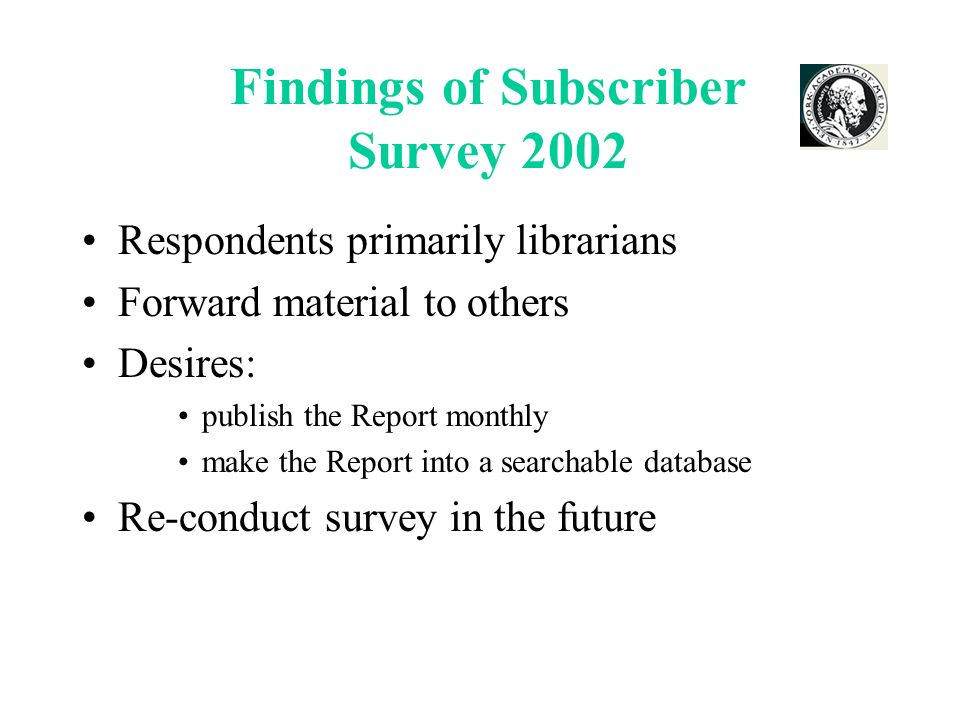 Findings of Subscriber Survey 2002 Respondents primarily librarians Forward material to others Desires: publish the Report monthly make the Report into a searchable database Re-conduct survey in the future