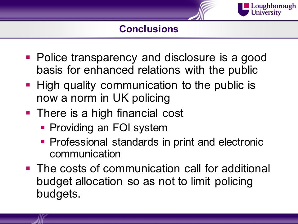 Conclusions Police transparency and disclosure is a good basis for enhanced relations with the public High quality communication to the public is now a norm in UK policing There is a high financial cost Providing an FOI system Professional standards in print and electronic communication The costs of communication call for additional budget allocation so as not to limit policing budgets.