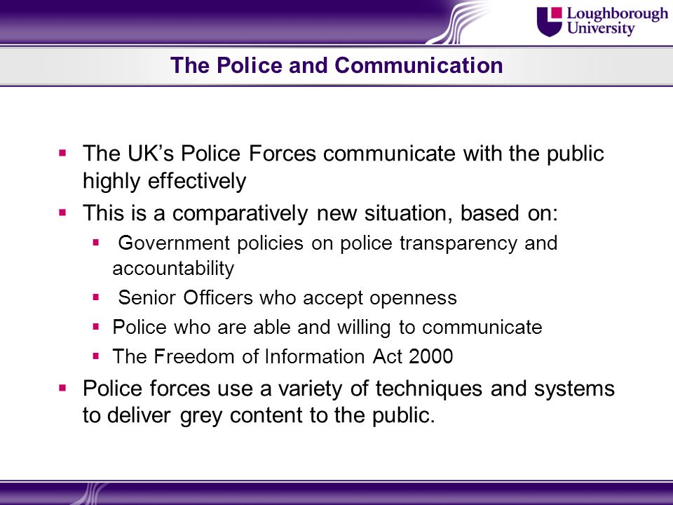 The Police and Communication The UKs Police Forces communicate with the public highly effectively This is a comparatively new situation, based on: Government policies on police transparency and accountability Senior Officers who accept openness Police who are able and willing to communicate The Freedom of Information Act 2000 Police forces use a variety of techniques and systems to deliver grey content to the public.