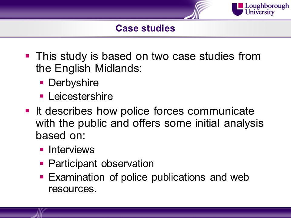Case studies This study is based on two case studies from the English Midlands: Derbyshire Leicestershire It describes how police forces communicate with the public and offers some initial analysis based on: Interviews Participant observation Examination of police publications and web resources.