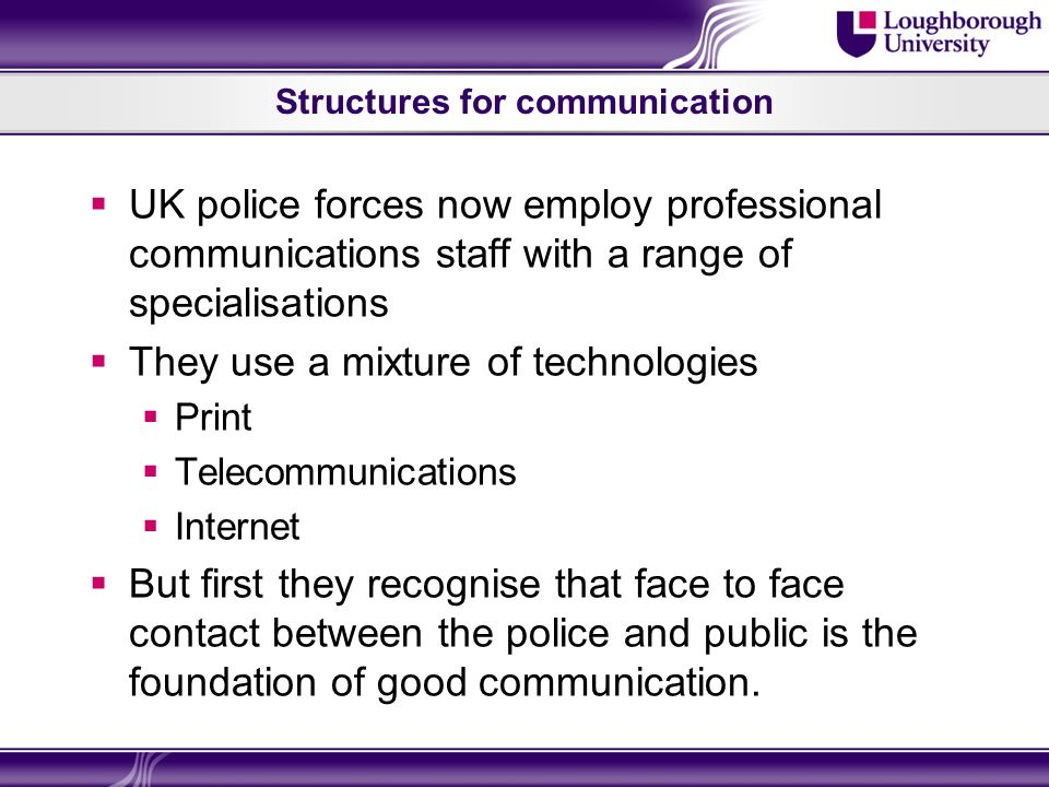 Structures for communication UK police forces now employ professional communications staff with a range of specialisations They use a mixture of technologies Print Telecommunications Internet But first they recognise that face to face contact between the police and public is the foundation of good communication.