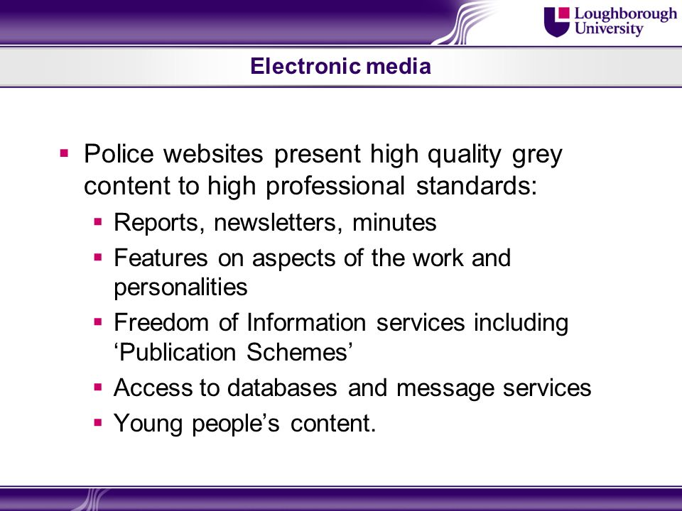 Electronic media Police websites present high quality grey content to high professional standards: Reports, newsletters, minutes Features on aspects of the work and personalities Freedom of Information services including Publication Schemes Access to databases and message services Young peoples content.