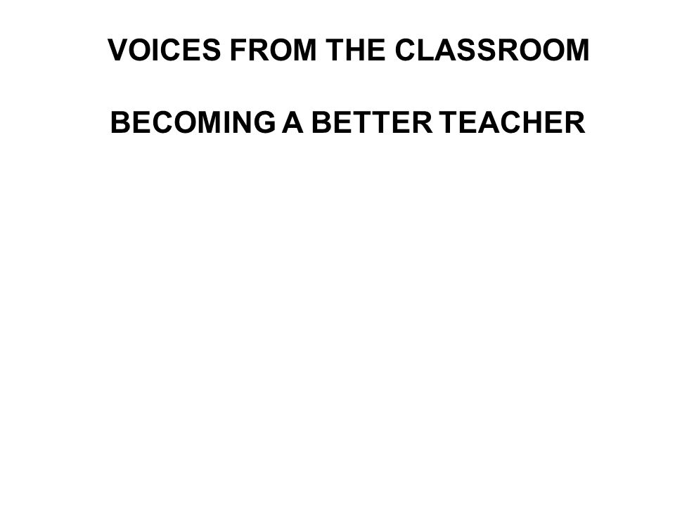 VOICES FROM THE CLASSROOM BECOMING A BETTER TEACHER