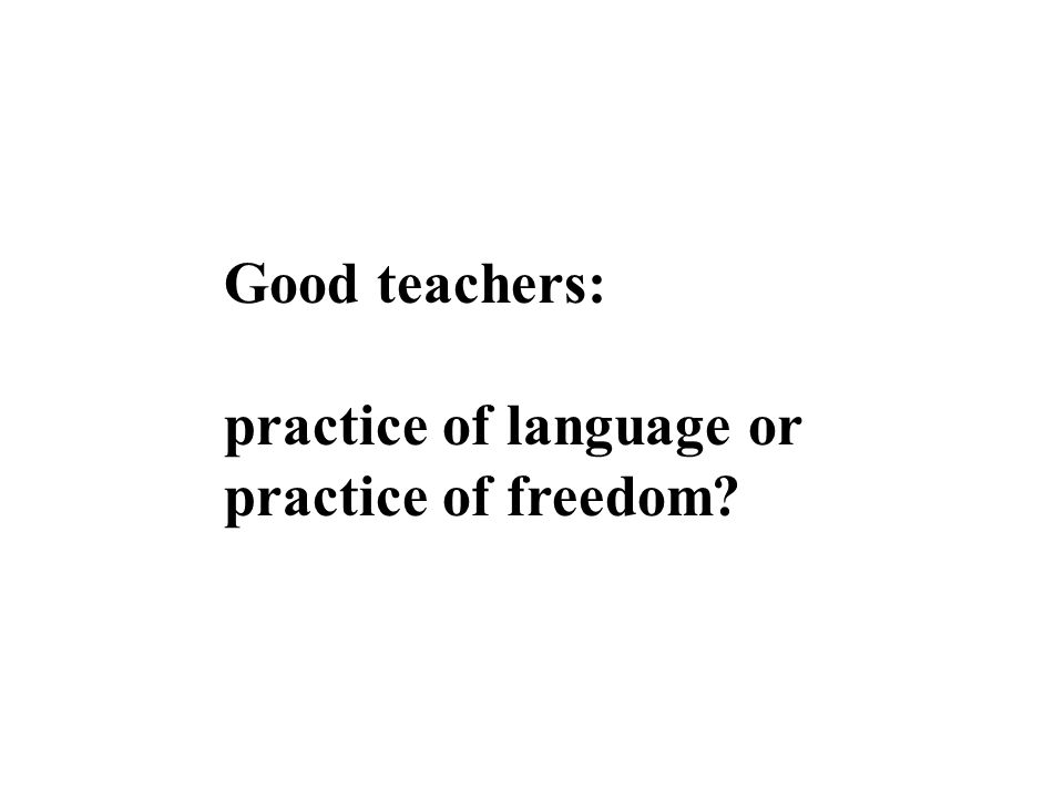 Good teachers: practice of language or practice of freedom