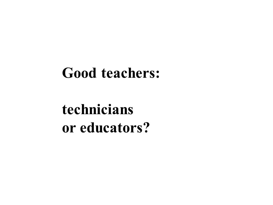 Good teachers: technicians or educators