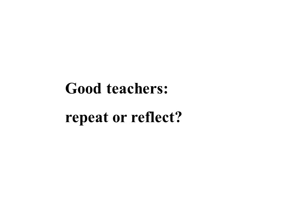 Good teachers: repeat or reflect