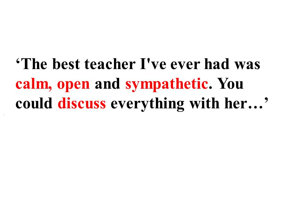 The best teacher I ve ever had was calm, open and sympathetic.