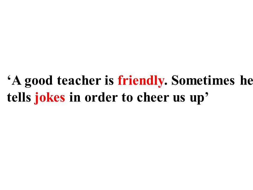 A good teacher is friendly. Sometimes he tells jokes in order to cheer us up