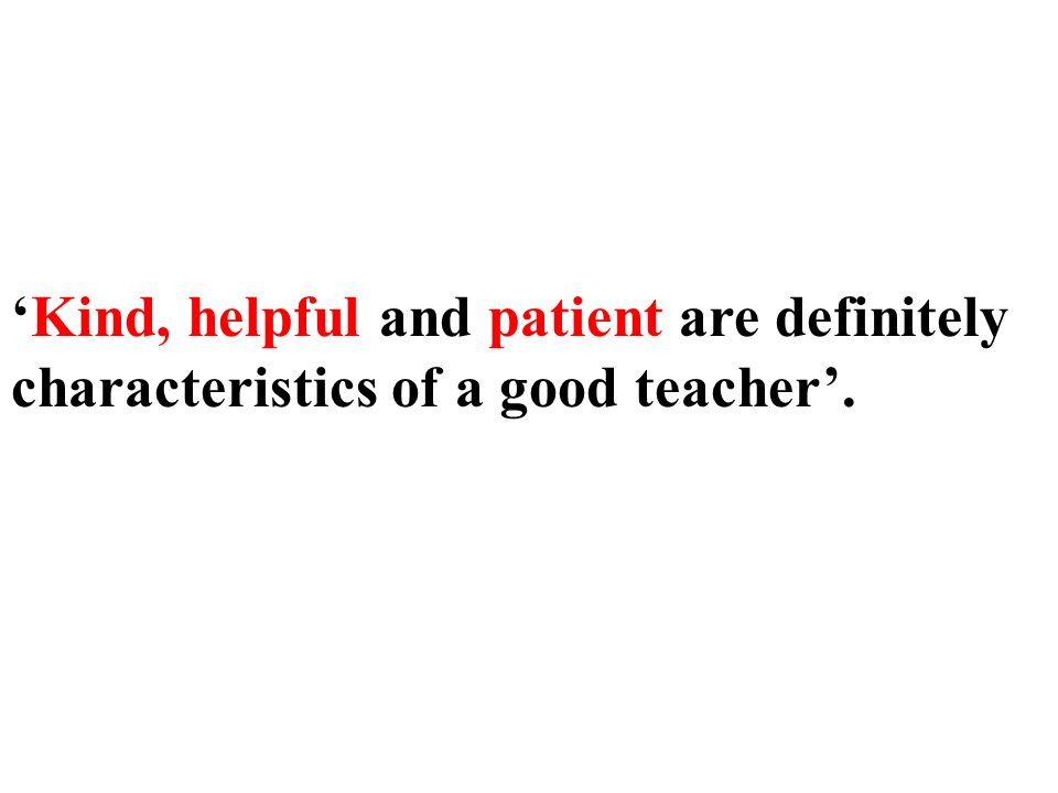 Kind, helpful and patient are definitely characteristics of a good teacher.
