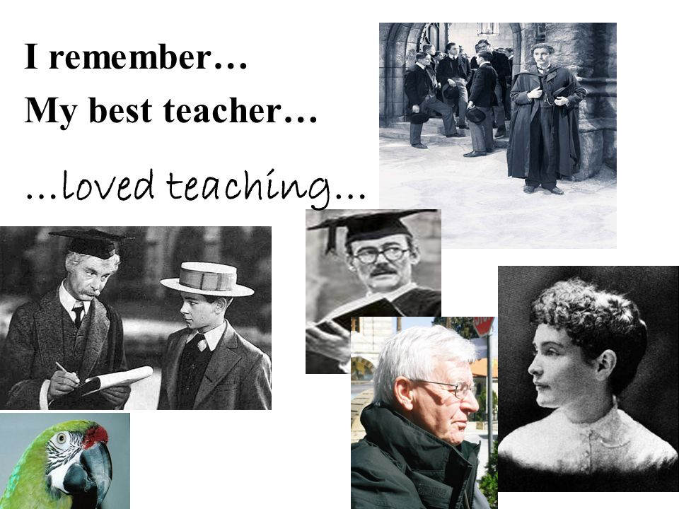 I remember… My best teacher… …loved teaching…