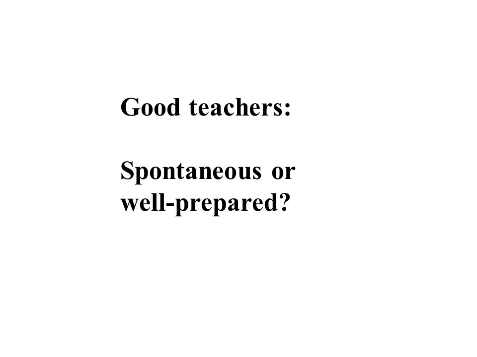 Good teachers: Spontaneous or well-prepared