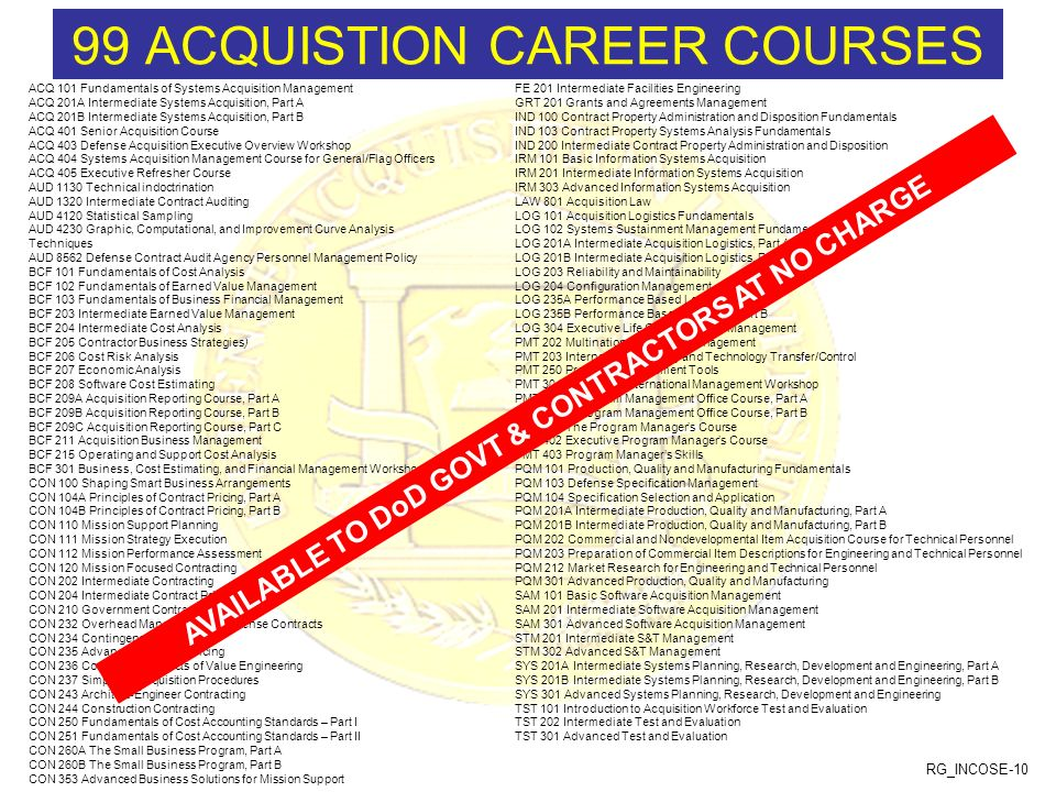 RG_INCOSE-10 99 ACQUISTION CAREER COURSES ACQ 101 Fundamentals of Systems Acquisition Management ACQ 201A Intermediate Systems Acquisition, Part A ACQ 201B Intermediate Systems Acquisition, Part B ACQ 401 Senior Acquisition Course ACQ 403 Defense Acquisition Executive Overview Workshop ACQ 404 Systems Acquisition Management Course for General/Flag Officers ACQ 405 Executive Refresher Course AUD 1130 Technical indoctrination AUD 1320 Intermediate Contract Auditing AUD 4120 Statistical Sampling AUD 4230 Graphic, Computational, and Improvement Curve Analysis Techniques AUD 8562 Defense Contract Audit Agency Personnel Management Policy BCF 101 Fundamentals of Cost Analysis BCF 102 Fundamentals of Earned Value Management BCF 103 Fundamentals of Business Financial Management BCF 203 Intermediate Earned Value Management BCF 204 Intermediate Cost Analysis BCF 205 Contractor Business Strategies) BCF 206 Cost Risk Analysis BCF 207 Economic Analysis BCF 208 Software Cost Estimating BCF 209A Acquisition Reporting Course, Part A BCF 209B Acquisition Reporting Course, Part B BCF 209C Acquisition Reporting Course, Part C BCF 211 Acquisition Business Management BCF 215 Operating and Support Cost Analysis BCF 301 Business, Cost Estimating, and Financial Management Workshop CON 100 Shaping Smart Business Arrangements CON 104A Principles of Contract Pricing, Part A CON 104B Principles of Contract Pricing, Part B CON 110 Mission Support Planning CON 111 Mission Strategy Execution CON 112 Mission Performance Assessment CON 120 Mission Focused Contracting CON 202 Intermediate Contracting CON 204 Intermediate Contract Pricing CON 210 Government Contract Law CON 232 Overhead Management of Defense Contracts CON 234 Contingency Contracting CON 235 Advanced Contract Pricing CON 236 Contractual Aspects of Value Engineering CON 237 Simplified Acquisition Procedures CON 243 Architect-Engineer Contracting CON 244 Construction Contracting CON 250 Fundamentals of Cost Accounting Standards – Part I 