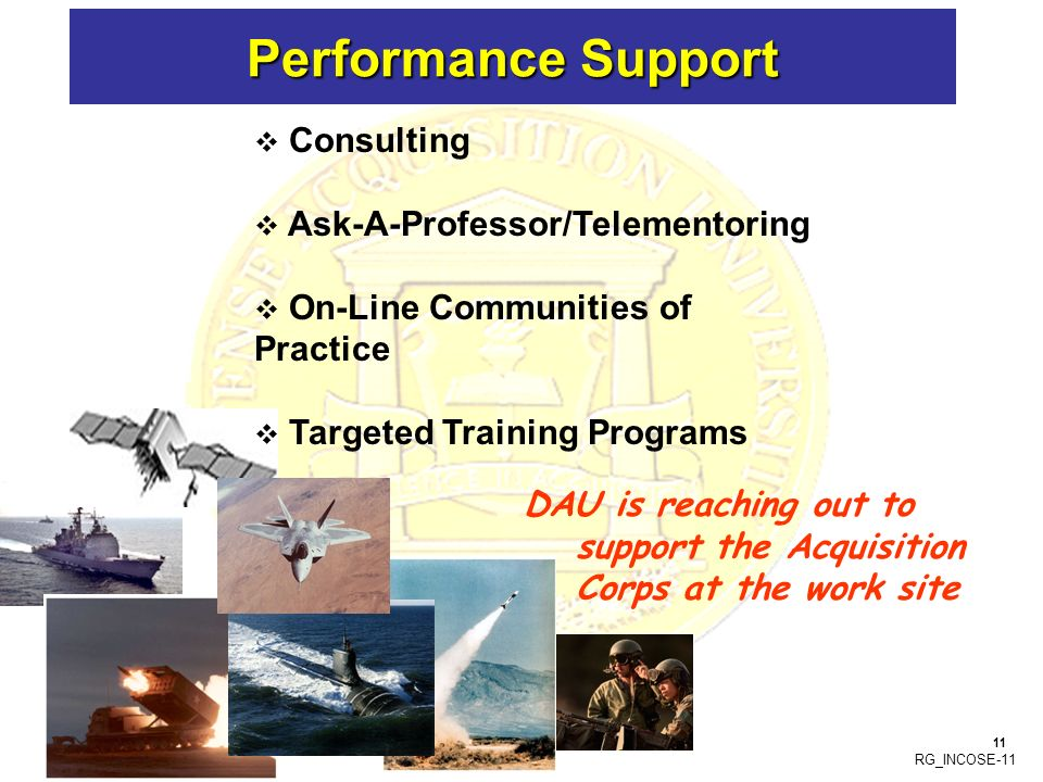 RG_INCOSE-11 Performance Support DAU is reaching out to support the Acquisition Corps at the work site 11 Consulting Ask-A-Professor/Telementoring On-Line Communities of Practice Targeted Training Programs