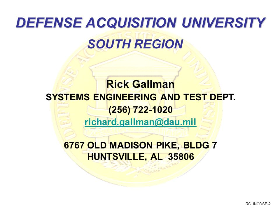 RG_INCOSE-2 DEFENSE ACQUISITION UNIVERSITY Rick Gallman SYSTEMS ENGINEERING AND TEST DEPT. (256) 722-1020 richard.gallman@dau.mil 6767 OLD MADISON PIK