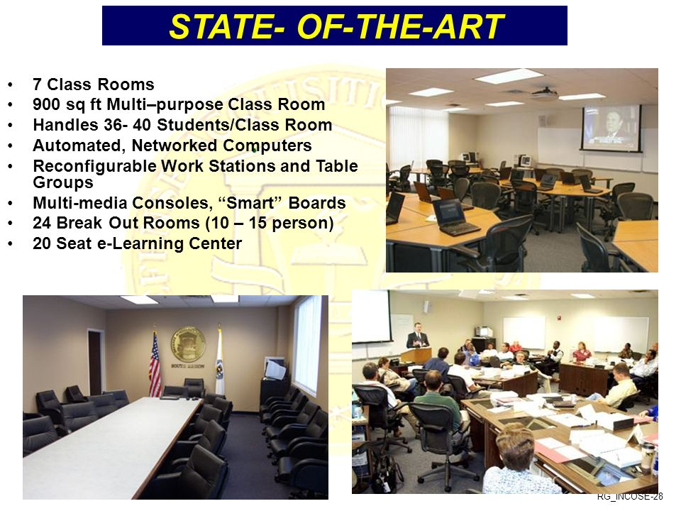 RG_INCOSE-28 STATE- OF-THE-ART 7 Class Rooms 900 sq ft Multi–purpose Class Room Handles 36- 40 Students/Class Room Automated, Networked Computers Reconfigurable Work Stations and Table Groups Multi-media Consoles, Smart Boards 24 Break Out Rooms (10 – 15 person) 20 Seat e-Learning Center
