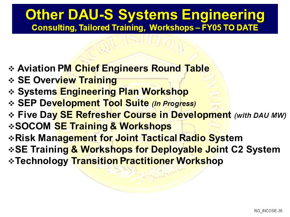 RG_INCOSE-36 Aviation PM Chief Engineers Round Table SE Overview Training Systems Engineering Plan Workshop SEP Development Tool Suite (In Progress) Five Day SE Refresher Course in Development (with DAU MW) SOCOM SE Training & Workshops Risk Management for Joint Tactical Radio System SE Training & Workshops for Deployable Joint C2 System Technology Transition Practitioner Workshop Other DAU-S Systems Engineering Consulting, Tailored Training, Workshops – FY05 TO DATE