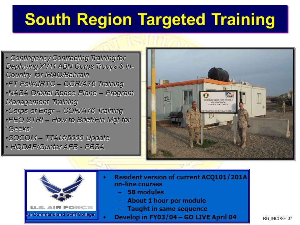 RG_INCOSE-37 South Region Targeted Training South Region Targeted Training South Region Targeted Training South Region Targeted Training Resident version of current ACQ101/201A on-line courses –58 modules –About 1 hour per module –Taught in same sequence Develop in FY03/04 – GO LIVE April 04 Air Command and Staff College Contingency Contracting Training for Deploying XV11 ABN Corps Troops & In- Country for IRAQ/Bahrain Contingency Contracting Training for Deploying XV11 ABN Corps Troops & In- Country for IRAQ/Bahrain FT Polk/JRTC – COR/A76 TrainingFT Polk/JRTC – COR/A76 Training NASA Orbital Space Plane – Program Management TrainingNASA Orbital Space Plane – Program Management Training Corps of Engr – COR/A76 TrainingCorps of Engr – COR/A76 Training PEO STRI – How to Brief/Fin Mgt for GeeksPEO STRI – How to Brief/Fin Mgt for Geeks SOCOM – TTAM/5000 UpdateSOCOM – TTAM/5000 Update HQDAF/Gunter AFB - PBSA HQDAF/Gunter AFB - PBSA Contingency Contracting Training for Deploying XV11 ABN Corps Troops & In- Country for IRAQ/Bahrain Contingency Contracting Training for Deploying XV11 ABN Corps Troops & In- Country for IRAQ/Bahrain FT Polk/JRTC – COR/A76 TrainingFT Polk/JRTC – COR/A76 Training NASA Orbital Space Plane – Program Management TrainingNASA Orbital Space Plane – Program Management Training Corps of Engr – COR/A76 TrainingCorps of Engr – COR/A76 Training PEO STRI – How to Brief/Fin Mgt for GeeksPEO STRI – How to Brief/Fin Mgt for Geeks SOCOM – TTAM/5000 UpdateSOCOM – TTAM/5000 Update HQDAF/Gunter AFB - PBSA HQDAF/Gunter AFB - PBSA