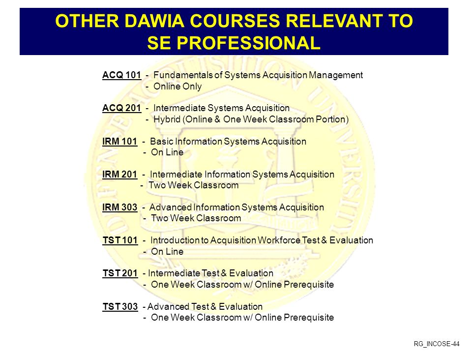 RG_INCOSE-44 OTHER DAWIA COURSES RELEVANT TO SE PROFESSIONAL ACQ 101 - Fundamentals of Systems Acquisition Management - Online Only ACQ 201 - Intermed