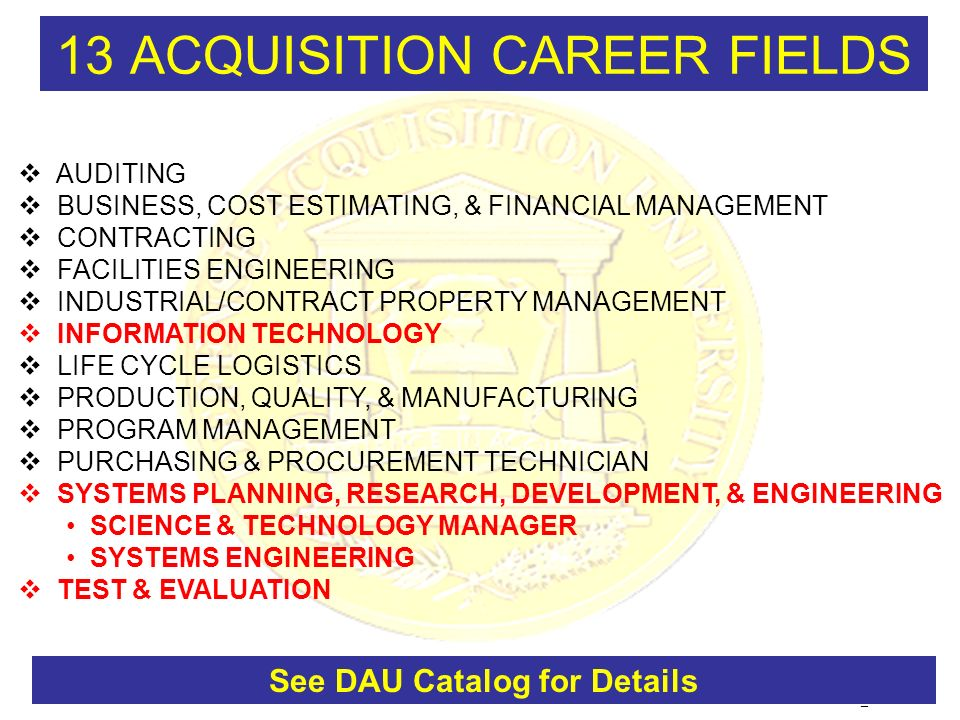 RG_INCOSE-8 13 ACQUISITION CAREER FIELDS AUDITING BUSINESS, COST ESTIMATING, & FINANCIAL MANAGEMENT CONTRACTING FACILITIES ENGINEERING INDUSTRIAL/CONTRACT PROPERTY MANAGEMENT INFORMATION TECHNOLOGY LIFE CYCLE LOGISTICS PRODUCTION, QUALITY, & MANUFACTURING PROGRAM MANAGEMENT PURCHASING & PROCUREMENT TECHNICIAN SYSTEMS PLANNING, RESEARCH, DEVELOPMENT, & ENGINEERING SCIENCE & TECHNOLOGY MANAGER SYSTEMS ENGINEERING TEST & EVALUATION See DAU Catalog for Details