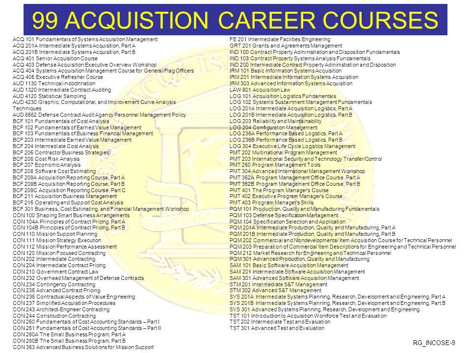 RG_INCOSE-9 99 ACQUISTION CAREER COURSES ACQ 101 Fundamentals of Systems Acquisition Management ACQ 201A Intermediate Systems Acquisition, Part A ACQ