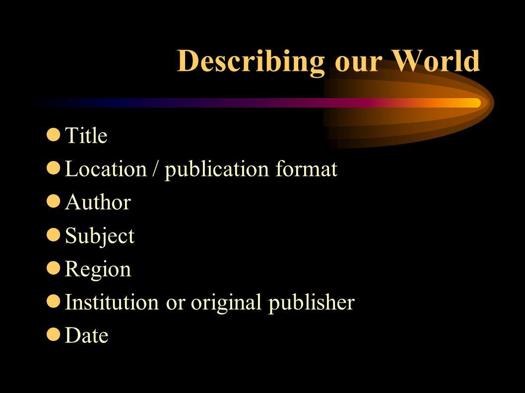 Describing our World lTitle lLocation / publication format lAuthor lSubject lRegion lInstitution or original publisher lDate