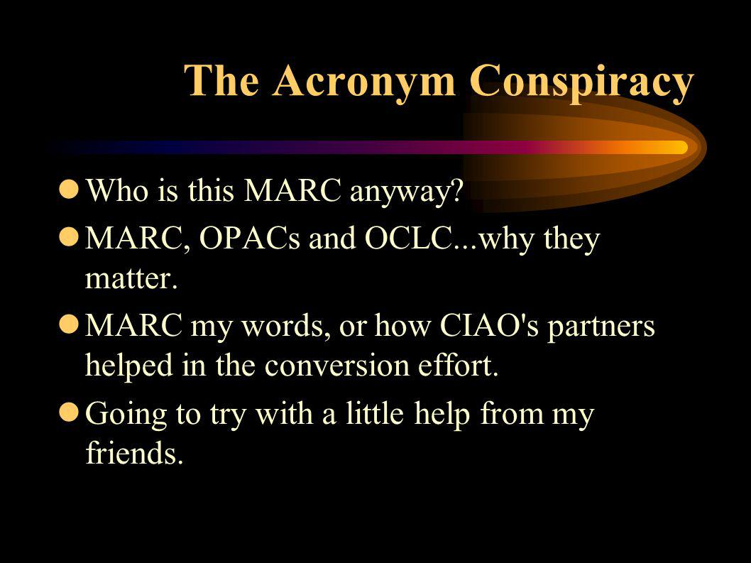 The Acronym Conspiracy lWho is this MARC anyway. lMARC, OPACs and OCLC...why they matter.