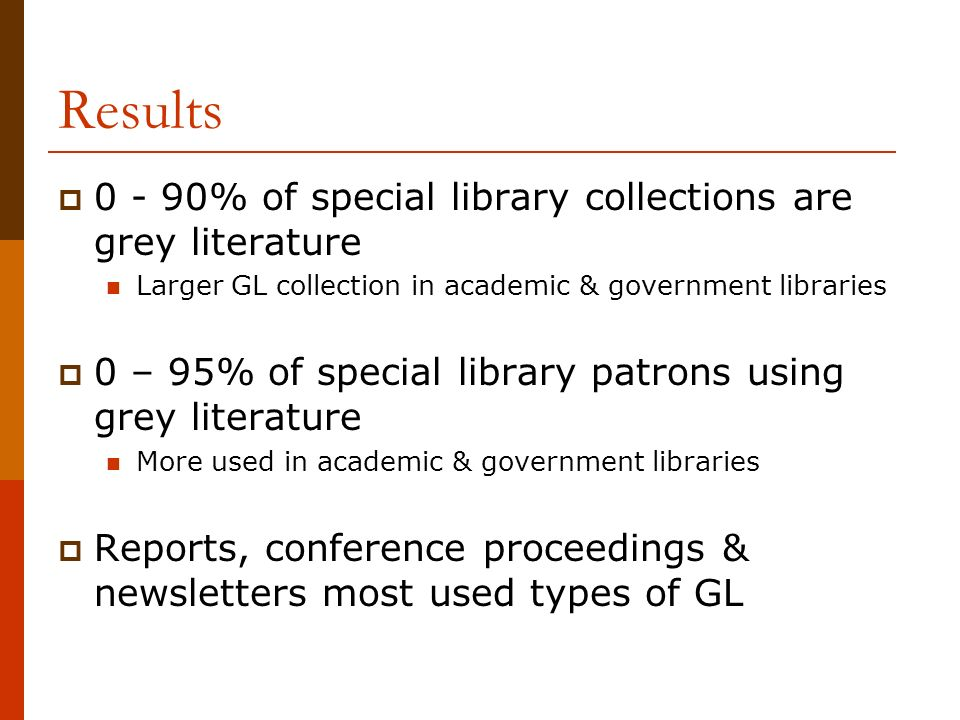 Results % of special library collections are grey literature Larger GL collection in academic & government libraries 0 – 95% of special library patrons using grey literature More used in academic & government libraries Reports, conference proceedings & newsletters most used types of GL