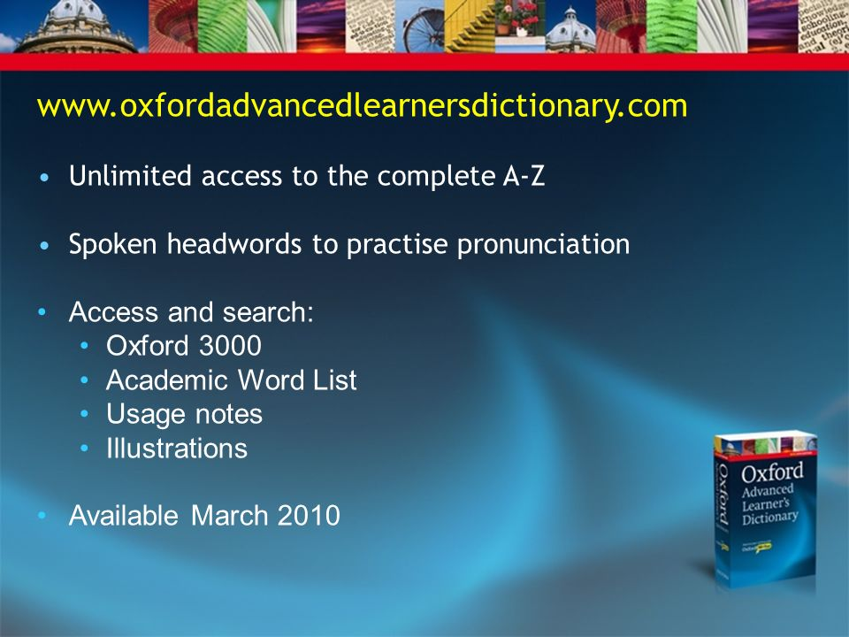 www.oxfordadvancedlearnersdictionary.com Unlimited access to the complete A-Z Spoken headwords to practise pronunciation Access and search: Oxford 3000 Academic Word List Usage notes Illustrations Available March 2010