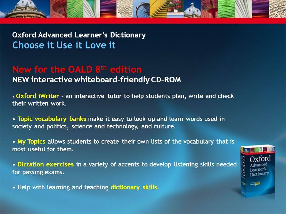 Oxford Advanced Learners Dictionary Choose it Use it Love it New for the OALD 8 th edition NEW interactive whiteboard-friendly CD-ROM Oxford iWriter – an interactive tutor to help students plan, write and check their written work.