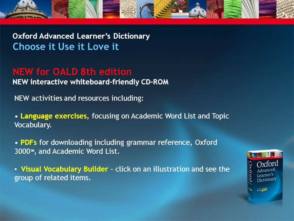 Oxford Advanced Learners Dictionary Choose it Use it Love it NEW for OALD 8th edition NEW interactive whiteboard-friendly CD-ROM NEW activities and resources including: Language exercises, focusing on Academic Word List and Topic Vocabulary.