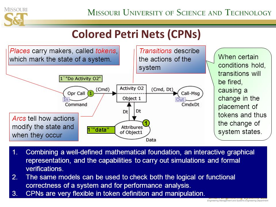 Colored Petri Nets (CPNs) Places carry makers, called tokens, which mark the state of a system. Transitions describe the actions of the system Arcs te