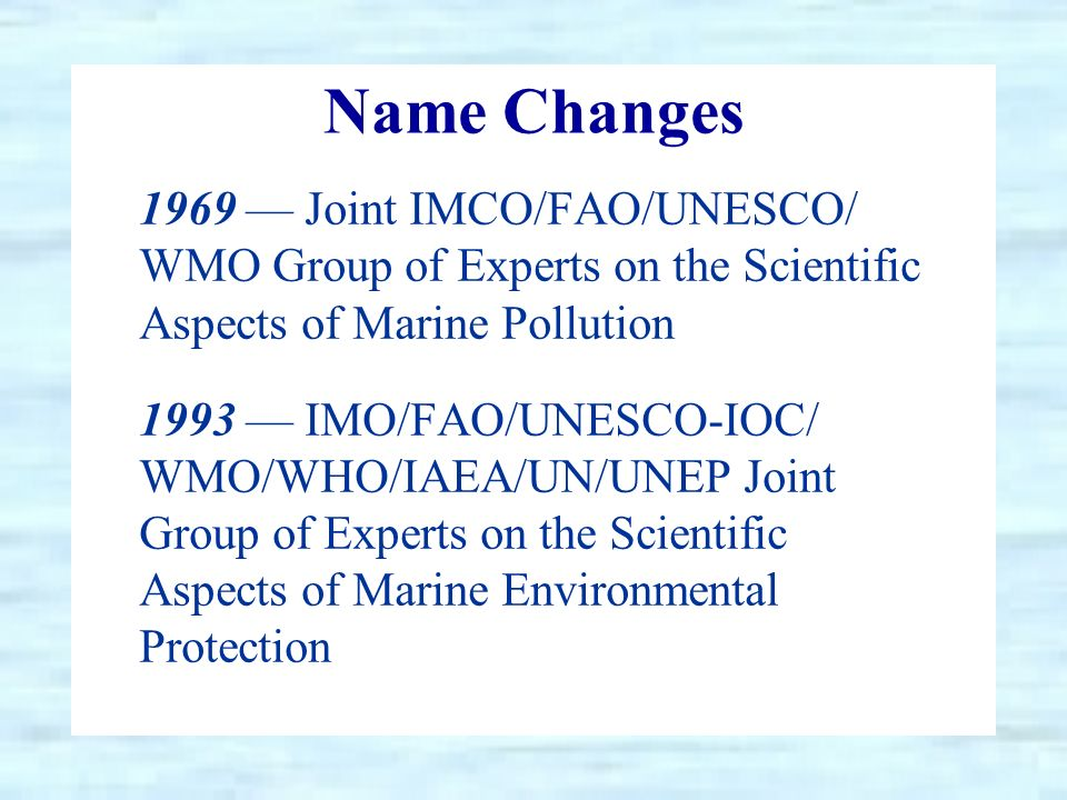 Name Changes 1969 Joint IMCO/FAO/UNESCO/ WMO Group of Experts on the Scientific Aspects of Marine Pollution 1993 IMO/FAO/UNESCO-IOC/ WMO/WHO/IAEA/UN/UNEP Joint Group of Experts on the Scientific Aspects of Marine Environmental Protection
