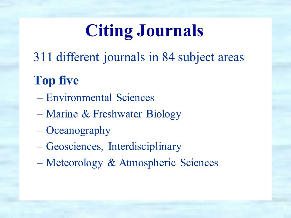 Citing Journals 311 different journals in 84 subject areas Top five –Environmental Sciences –Marine & Freshwater Biology –Oceanography –Geosciences, Interdisciplinary –Meteorology & Atmospheric Sciences