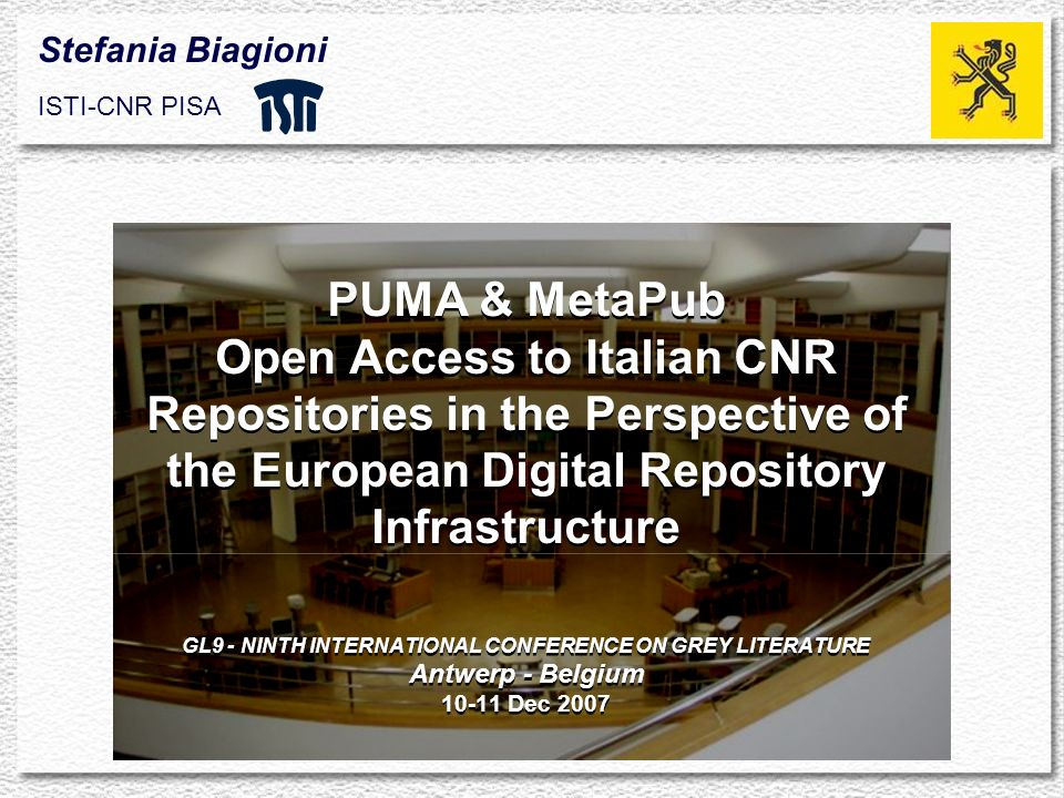 PUMA & MetaPub Open Access to Italian CNR Repositories in the Perspective of the European Digital Repository Infrastructure GL9 - NINTH INTERNATIONAL CONFERENCE ON GREY LITERATURE Antwerp - Belgium 10-11 Dec 2007 Stefania Biagioni ISTI-CNR PISA