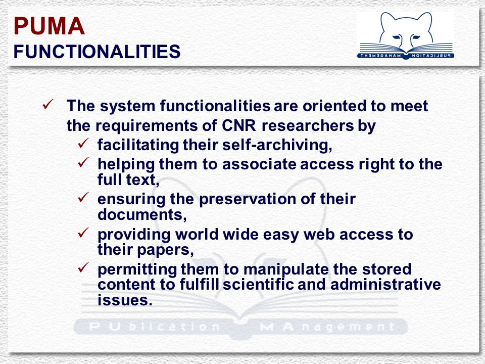 PUMA FUNCTIONALITIES The system functionalities are oriented to meet the requirements of CNR researchers by facilitating their self-archiving, helping them to associate access right to the full text, ensuring the preservation of their documents, providing world wide easy web access to their papers, permitting them to manipulate the stored content to fulfill scientific and administrative issues.