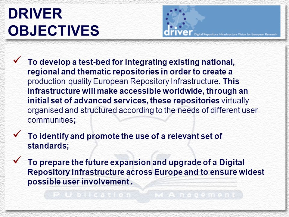 DRIVER OBJECTIVES To develop a test-bed for integrating existing national, regional and thematic repositories in order to create a production-quality European Repository Infrastructure.