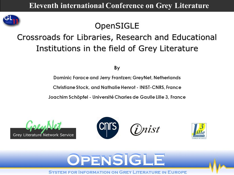 OpenSIGLE Crossroads for Libraries, Research and Educational Institutions in the field of Grey Literature By Dominic Farace and Jerry Frantzen; GreyNet, Netherlands Christiane Stock, and Nathalie Henrot - INIST-CNRS, France Joachim Schöpfel - Université Charles de Gaulle Lille 3, France Eleventh international Conference on Grey Literature