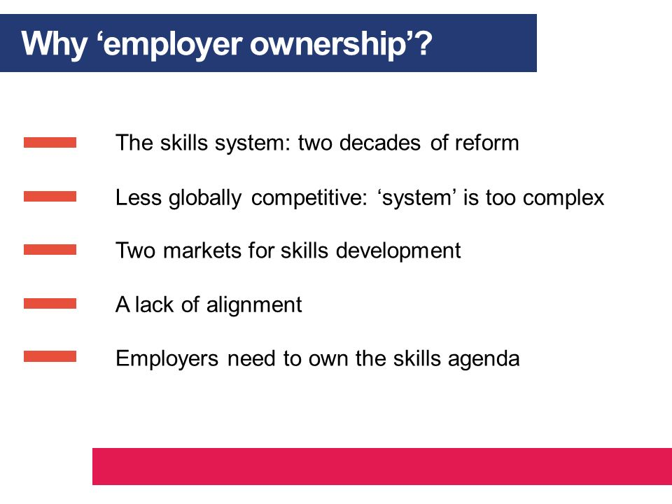 Why employer ownership? The skills system: two decades of reform Less globally competitive: system is too complex Two markets for skills development A