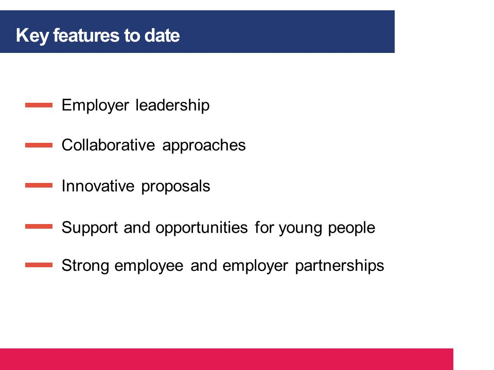 Employer leadership Key features to date Strong employee and employer partnerships Support and opportunities for young people Innovative proposals Col