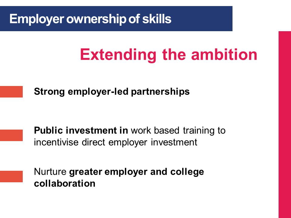 Employer ownership of skills Extending the ambition Nurture greater employer and college collaboration Public investment in work based training to inc