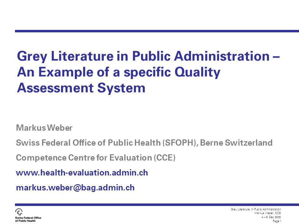 Grey Literature in Public Administration Markus Weber, CCE 4 – 5 Dec 2005 Page 1 Grey Literature in Public Administration – An Example of a specific Quality Assessment System Markus Weber Swiss Federal Office of Public Health (SFOPH), Berne Switzerland Competence Centre for Evaluation (CCE) www.health-evaluation.admin.ch markus.weber@bag.admin.ch