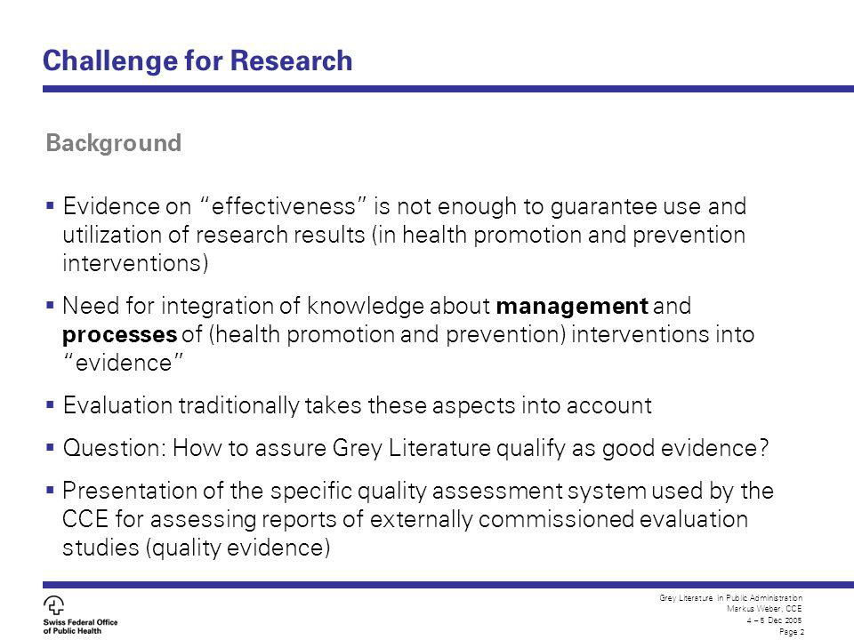 Grey Literature in Public Administration Markus Weber, CCE 4 – 5 Dec 2005 Page 2 Challenge for Research Evidence on effectiveness is not enough to gua